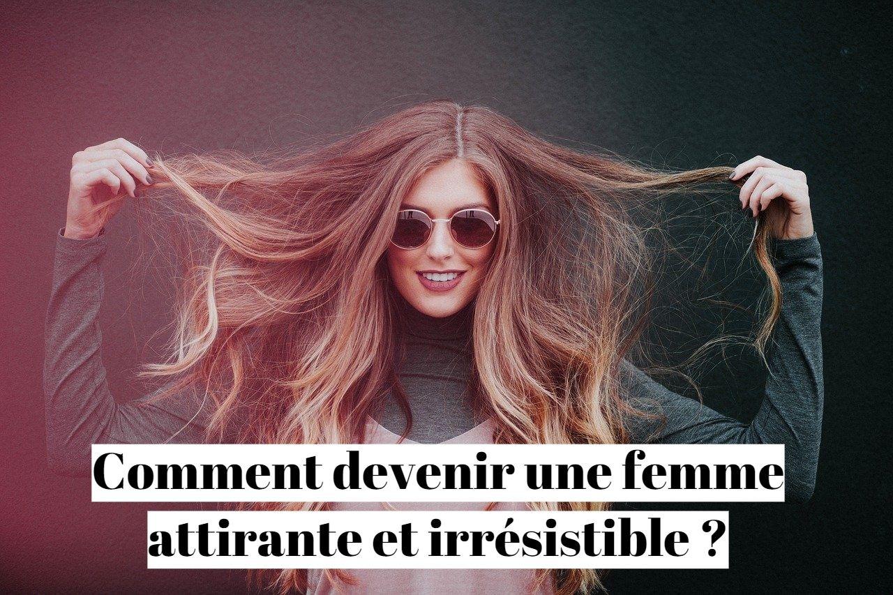 Comment devenir une femme attirante et irrésistible ?