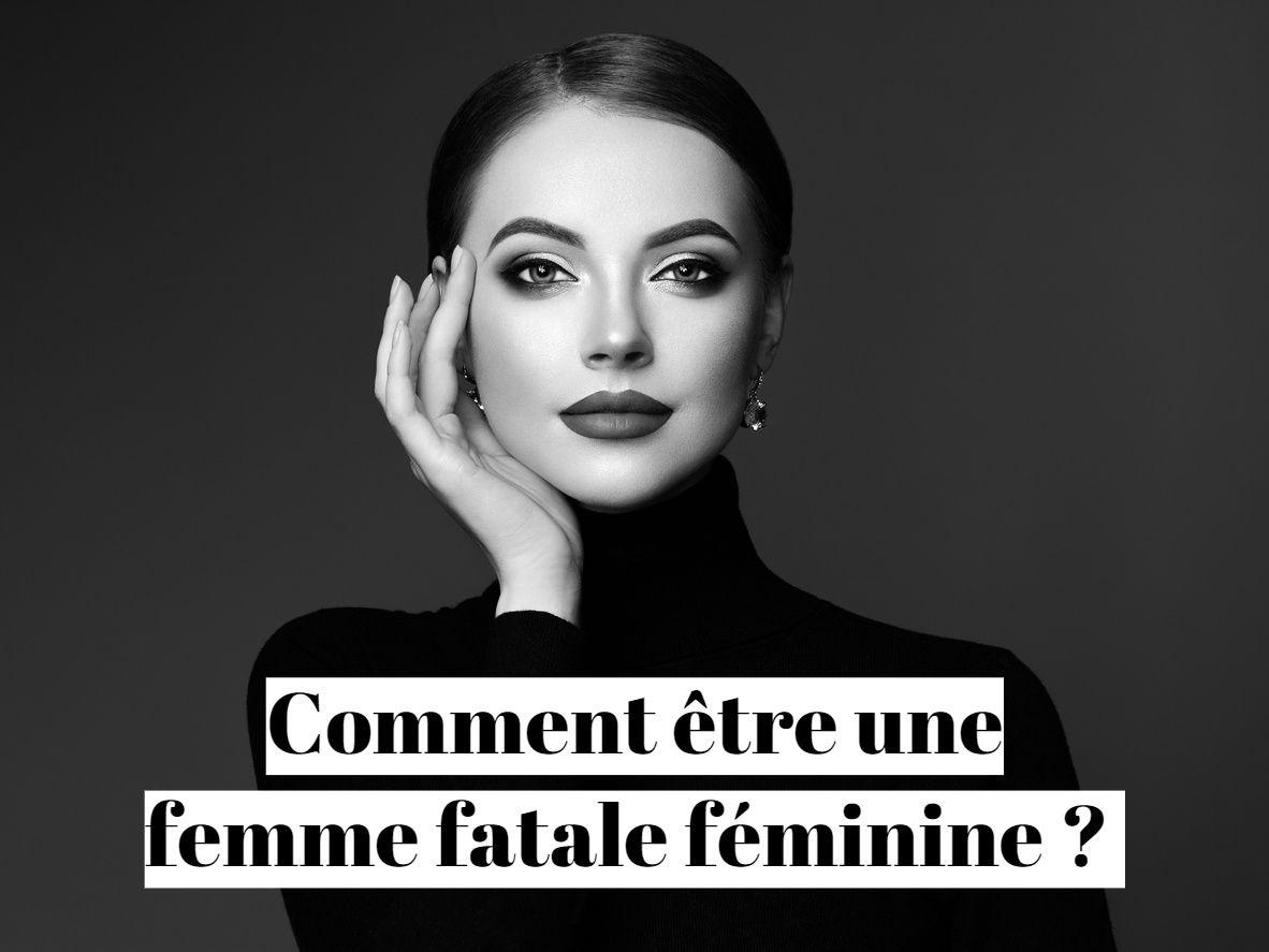 Comment être une femme fatale féminine ?