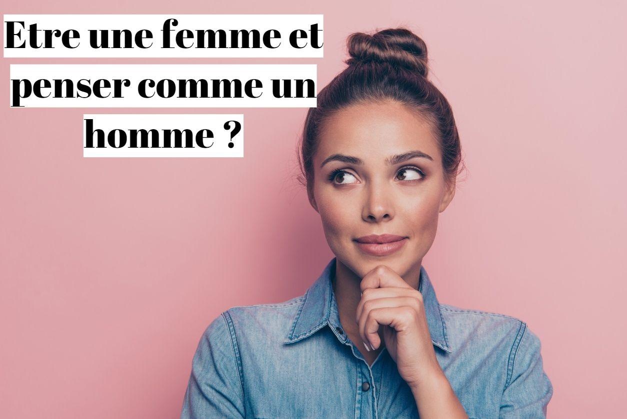 Etre une femme et penser comme un homme: est-ce possible ?
