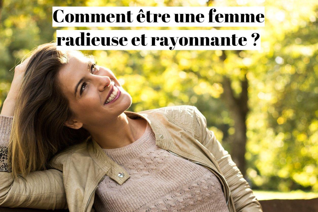 Comment être une femme radieuse et rayonnante ?